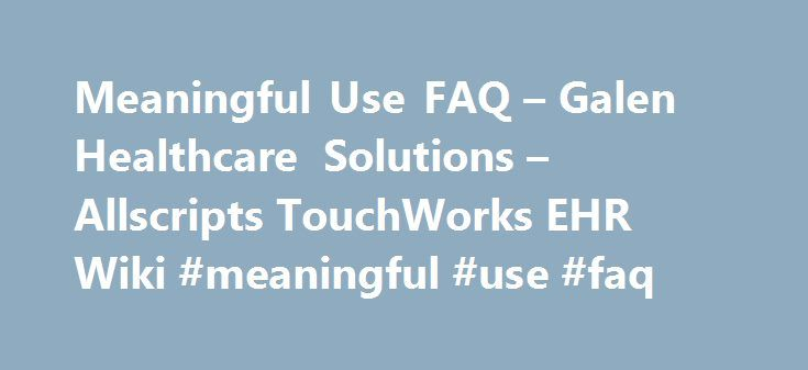 Meaningful Use FAQ – Galen Healthcare Solutions – Allscripts TouchWorks EHR Wiki #meaningful #use #faq http://nevada.remmont.com/meaningful-use-faq-galen-healthcare-solutions-allscripts-touchworks-ehr-wiki-meaningful-use-faq/  # Meaningful Use FAQ From Galen Healthcare Solutions – Allscripts TouchWorks EHR Wiki Q: What will it cost an organization to implement a certified EHR technology? A: In the Notice of Proposed Rule Making (NPRM), CMS estimates that the average cost for an eligible…