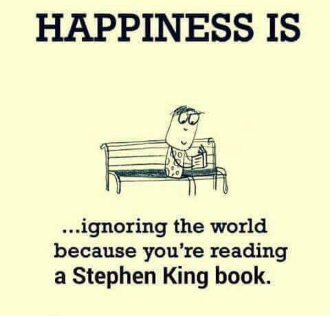 Happiness is ignoring the world because you reading a Stephen King book.