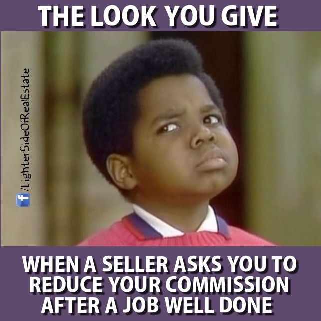 Real estate humor. What you talking about, Willis? When things are tight on a transaction and there are issues we all pull together to get things to the settlement table. A little bit of Something is Better than a Whole Lot of Nothing. #LetItBeOurIdea. Never ask your Agent to reduce their Commission. Believe you me, they earned their commission. #NotAsEasyAsYouThink. #EverybodyWins!