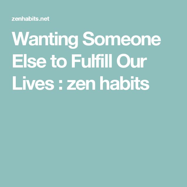 Wanting Someone Else to Fulfill Our Lives : zen habits