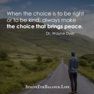 When the choice is to be right or to be kind, always make the choice that brings peace. ~Dr. Wayne Dyer