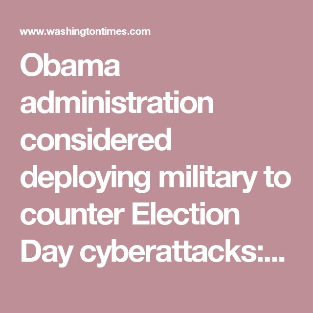 Obama administration considered deploying military to counter Election Day cyberattacks: Report - Washington Times