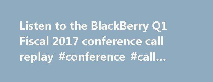 Listen to the BlackBerry Q1 Fiscal 2017 conference call replay #conference #call #replay http://earnings.remmont.com/listen-to-the-blackberry-q1-fiscal-2017-conference-call-replay-conference-call-replay-3/  #conference call replay # Listen to the BlackBerry Q1 Fiscal 2017 conference call replay For those of you out there who are not early risers or live in different time zones but still want to listen to the BlackBerry Q1 Fiscal 2017 conference call, we got you covered. You can now listen to…