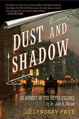 Dust and Shadow by Lyndsay Faye (An Account of the Ripper Killings by Dr. John H. Watson)