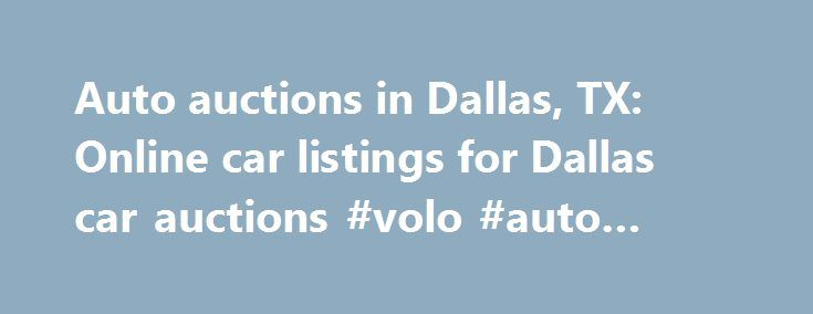 Auto auctions in Dallas, TX: Online car listings for Dallas car auctions #volo #auto #museum http://india.remmont.com/auto-auctions-in-dallas-tx-online-car-listings-for-dallas-car-auctions-volo-auto-museum/  #dallas auto auction # Online car listings for Dallas car auctions Go to the Auto auctions in Dallas, TX for a better car dealing. At the Auto auctions in Dallas, you can drive home a car of your choice at a lower price than the market price. Bid at online car listings for Dallas car…