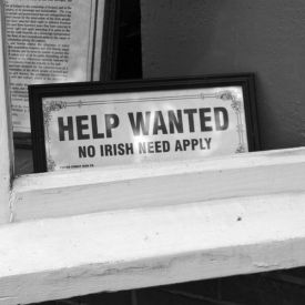 'No Irish Need Apply' and the real history behind the signs. Prejudice exists in every race but we never hear about it, do we?