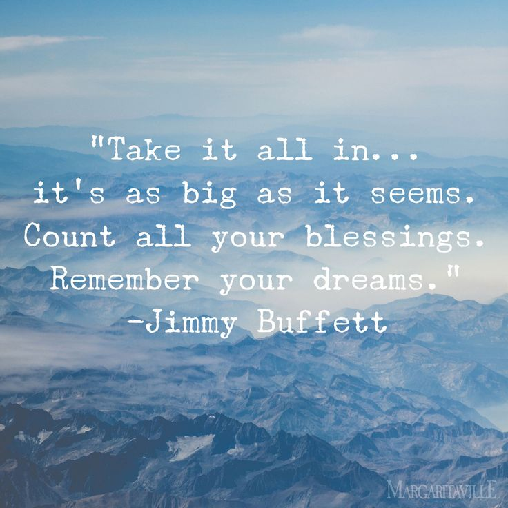 """Take it all in... it's as big as it seems. Count all your blessings. Remember your dreams."" - Jimmy Buffett"