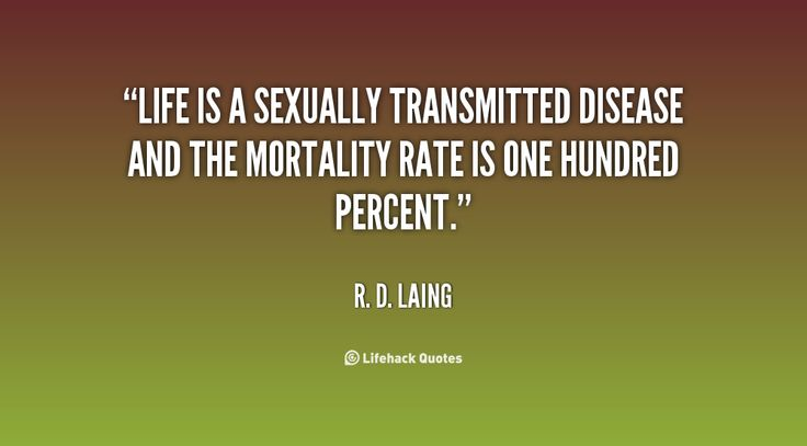 Life is a sexually transmitted disease and the mortality rate is one hundred percent. - R. D. Laing at Lifehack Quotes