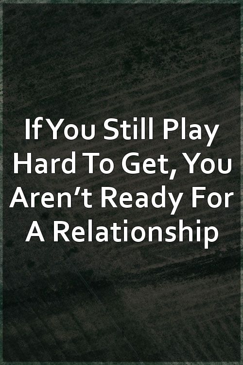 If You Still Play Hard To Get, You Aren't Ready For A Relationship