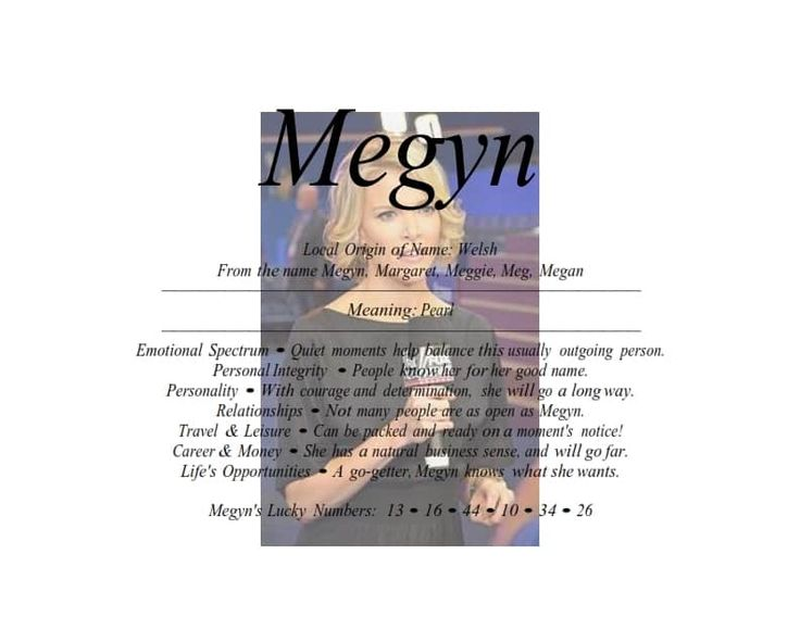 Meaning of Welsh female name Megyn is Pearl Local Origin of Name: Welsh From the name Megyn, Margaret, Meggie, Meg, Megan Meaning: Pearl Emotional Spectrum •