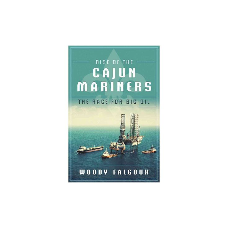 Rise of the Cajun Mariners : The Race for Big Oil (Hardcover) (Woody Falgoux)