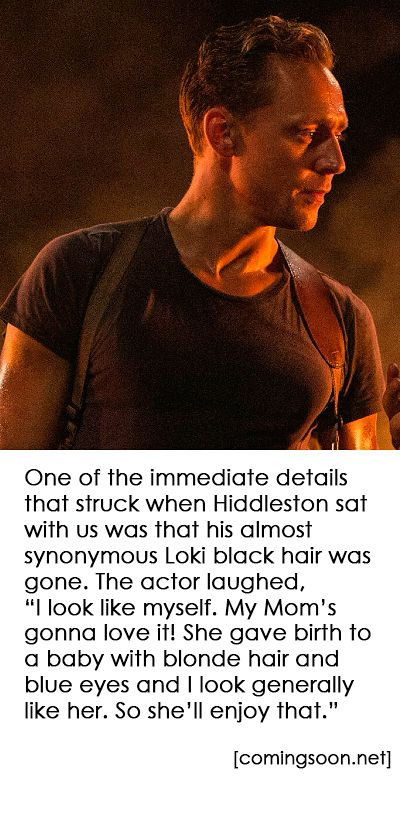 """'One of the immediate details that struck when Hiddleston sat with us was that his almost synonymous Loki black hair was gone. The actor laughed, """"I look like myself. My Mom's gonna love it! She gave birth to a baby with blonde hair and blue eyes and I look generally like her. So she'll enjoy that.""""' (http://www.comingsoon.net/movies/features/809589-a-guide-to-the-kong-skull-island-characters-and-monsters#/slide/1 )"""