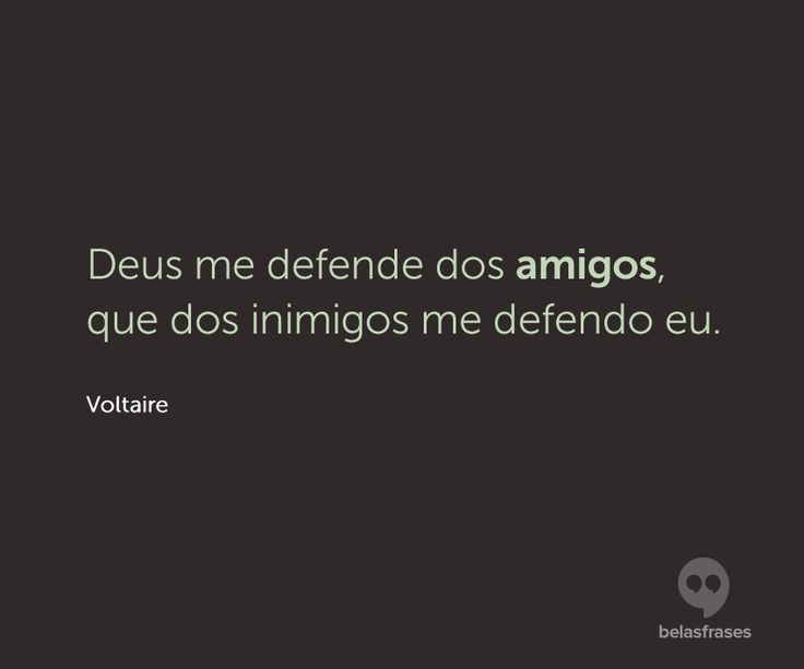 Deus me defende dos amigos, que dos inimigos me defendo eu.