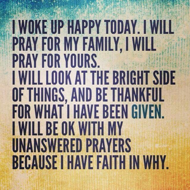 I woke up happy today. I will pray for my family, I will pray for yours. I will look at the bright side of things, and be thankful for what I have been given. I will be ok with my unanswered prayers because I have FAITH in why.