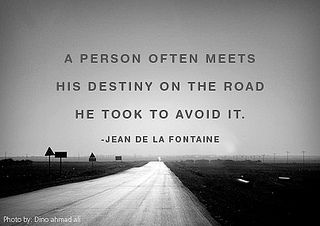 A person often meets his destiny on the road he took to avoid it. ~ Jean de la Fontaine