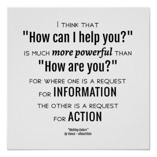 """I think that """"How can I help you?"""" is much more powerful than """"How are you?"""", for where one is a request for information, the other is a request for action, a quote from """"Melting Colors"""", a free ebook by Vanca (Vangjel Canga) - elheartista. A thought concerning depth vs superficiality in relationships, words vs actions, real friendship vs convenience."""