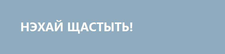НЭХАЙ ЩАСТЫТЬ! http://rusdozor.ru/2016/09/27/nexaj-shhastyt/  Дорогие, любимые мои небратья! От всего сердца и прочих жизненно важных органов своего неутомимого организма поздравляю!  Свершилось! Сбылось! Омриялось! В день рождения презерватива и, что особенно знаково и символично, гетьмана Украины Петра Пэ, Еврокомиссия вынесла судьбоносный вердикт: «безвизу – ...