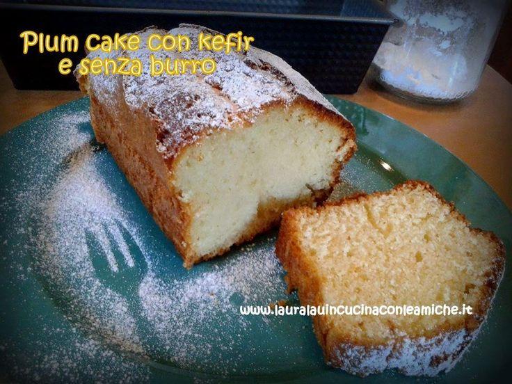 Laura Lau in cucina con le amiche: PLUM CAKE CON KEFIR SENZA BURRO A MODO MIO (Bimby) di Laura Lau