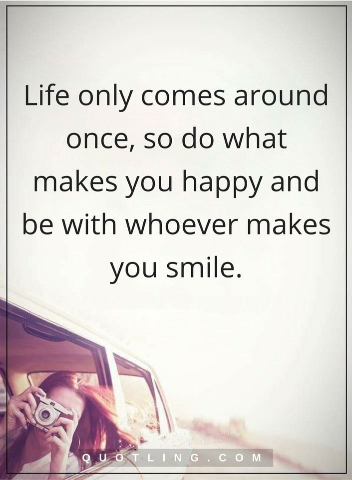 life quotes Life only comes around once, so do what makes you happy and be with whoever makes you smile.