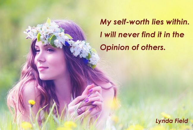 My self-worth lies within. I will never find it in the opinion of others.