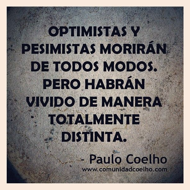 «Optimistas y pesimistas morirán de todos modos. Pero habrán vivido de manera totalmente distinta.» - Paulo Coelho