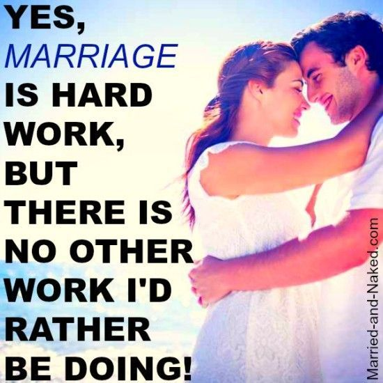 """""""Yes marriage is hard work, but there is no other work I'd rather be doing.""""  Marriage Quotes 
