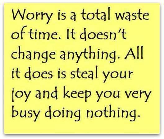 Very Wise Words..however, sometimes We All *just have Something To Worry About* and deal with It - In Our Own Way.... I do Wish **Worry did Not Exist, but it part of Living**