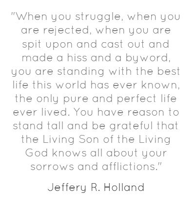 When you struggle, when you are rejected, when you are spit upon and cast out and made a hiss and a byword, you are standing with the best life this world has ever known, the only pure and perfect life ever lived. You have reason to stand tall and be grateful that the Living Son of the Living God knows all about your sorrows and afflictions.  -Jeffery R. Holland