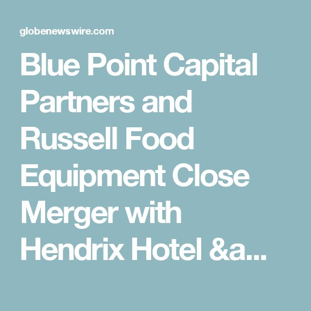 Blue Point Capital Partners and Russell Food Equipment Close Merger  with Hendrix Hotel & Restaurant Equipment & Supplies