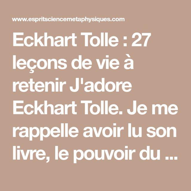 Eckhart Tolle : 27 leçons de vie à retenir J'adore Eckhart Tolle. Je me rappelle avoir lu son livre, le pouvoir du moment présent en 2010 et depuis ce moment là, chaque fois que je sens que mon esprit commence à errer, fait trop de bruit et qu'il m'empêche d'être pleinement présent et engagé dans