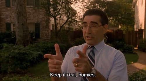 """Keep it real, homies."" - Eugene Levy in Weitz's ""American Pie"", 1999."