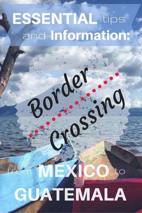 Essential Tips and Information- Border Crossing from Mexico to Guatemala