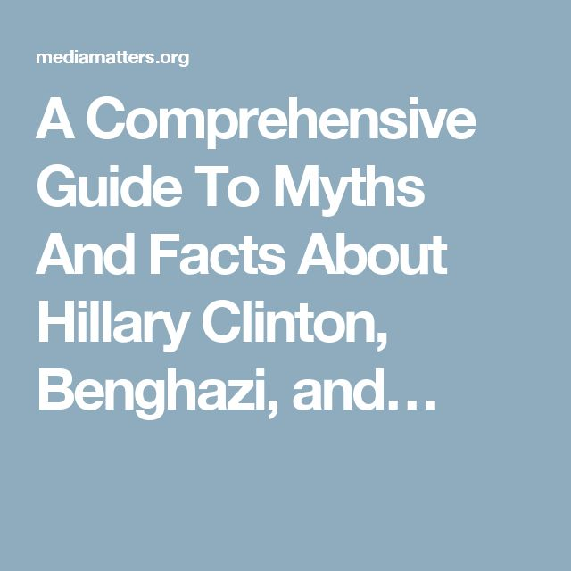A Comprehensive Guide To Myths And Facts About Hillary Clinton, Benghazi, and…