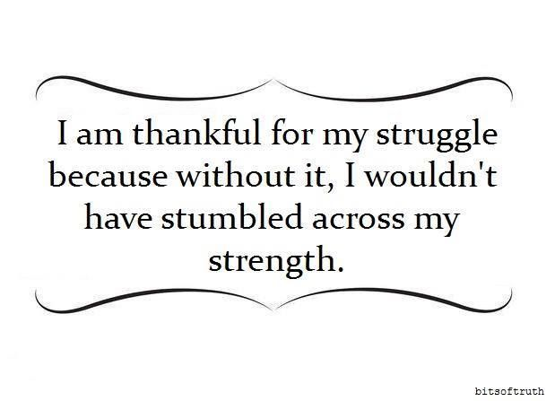 I am thankful for my struggle, because without it, I wouldn't have stumbled across my strength.