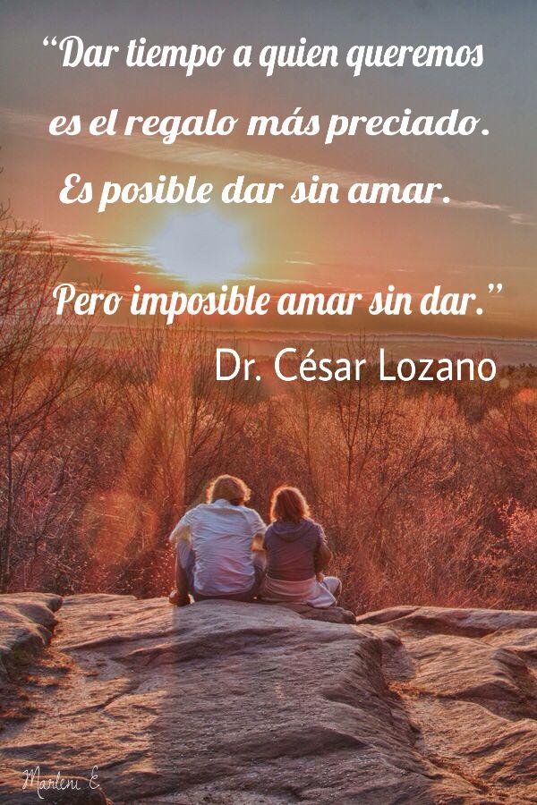 """""""Dar tiempo a quien queremos es el regalo más preciado. Es posible dar sin amar. Pero imposible amar sin dar."""" Dr. César Lozano"""