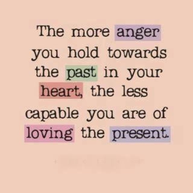 Good The More Anger You Hold Towards The Past In Your Heart, The Less Capable  You Are Of Lovin The Present Emotions . Stay In The Present Moment . Let Go  Of ...
