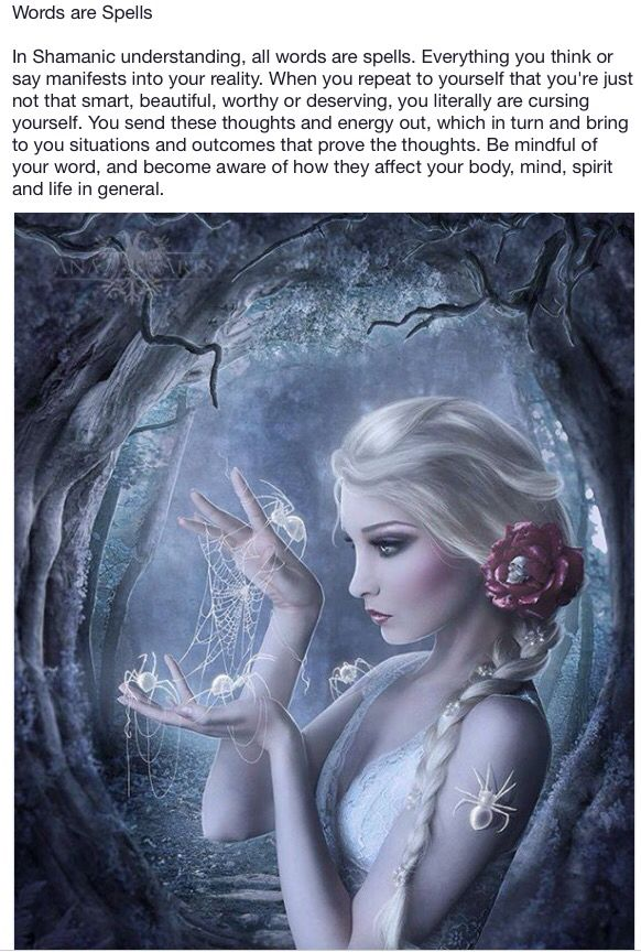 Words are Spells. In Shamanic understanding, all words are spells. Everything you think or say manifests into your reality. [...] Be mindful of your word, and become aware of how they affect your body, mind, spirit, and life in general.