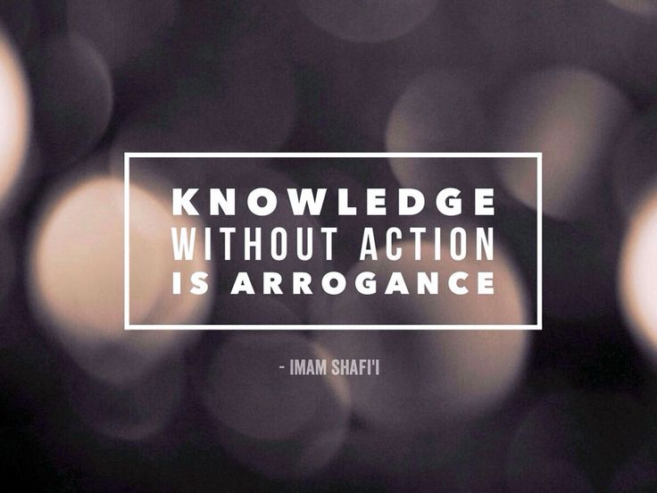 Knowledge without action is arrogance