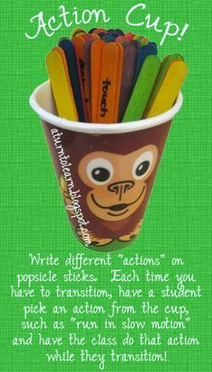 "a really fun idea for classroom management/transitions... the ""action cup!""  write different actions on popsicle sticks, such as ""pretend your legs are spaghetti"" and have one student pick an action for the class to do each time they transition!"