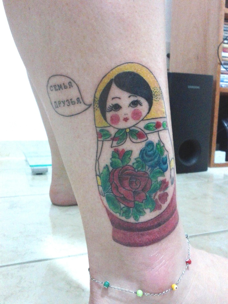 """This is Varienka, my Matrioshka tattoo. I named her after the character in Dostoievski's first novel, """"Poor Folk"""" (or """"Poor People""""). She is saying """"Family and Friends in Russian (I asked a russian friend to write it to me). She is my 12th tattoo. Love you, Varienka!"""