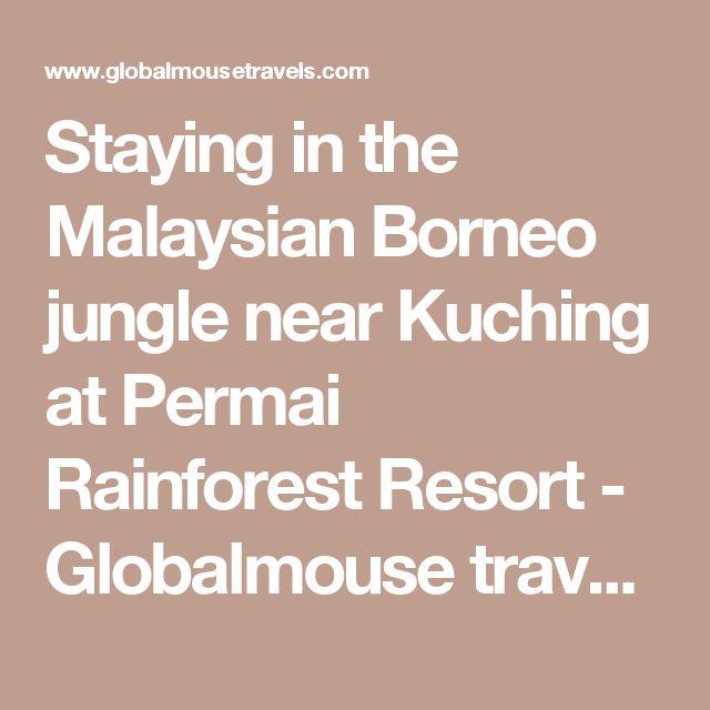 Staying in the Malaysian Borneo jungle near Kuching at Permai Rainforest Resort - Globalmouse travels