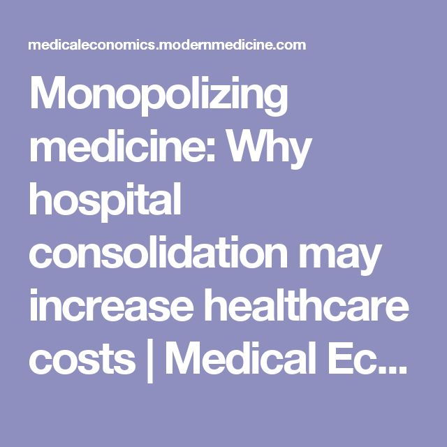 Monopolizing medicine: Why hospital consolidation may increase healthcare costs | Medical Economics