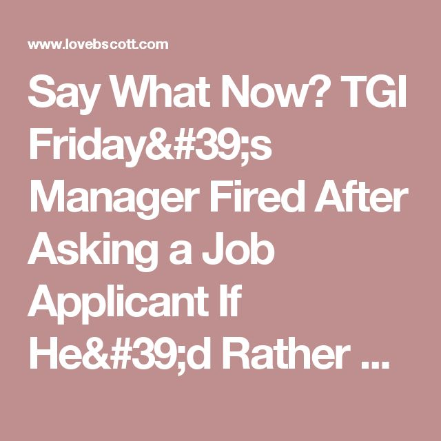 Say What Now? TGI Friday's Manager Fired After Asking a Job Applicant If He'd Rather Watch His Parents Have Sex for a Year or Join In | B. Scott | lovebscott.com