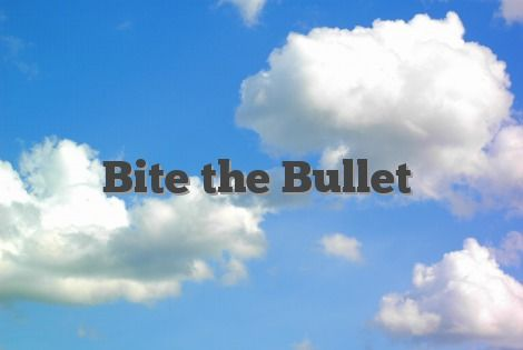 Bite the Bullet idiom, idiom Bite the Bullet ,Bite the Bullet definition ,Bite the Bullet meaning