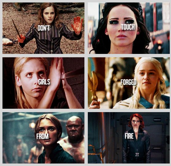 Don't touch girls forged from fire. Hermione Granger, Katniss Everdeen, Buffy, Daenerys Targaryen, Elizabeth Swan, Black Widow
