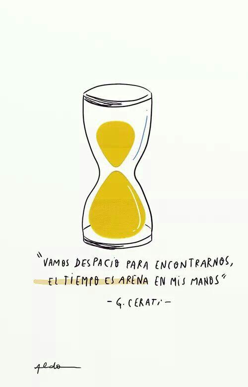 """""""Vamos despacio para encontrarnos, el tiempo es arena en mis manos"""" - Gustavo Cerati"""