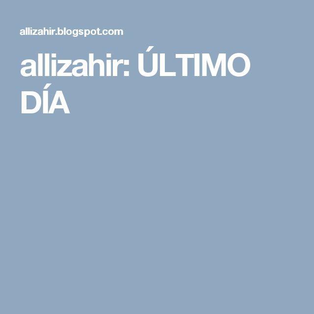 allizahir: ÚLTIMO DÍA