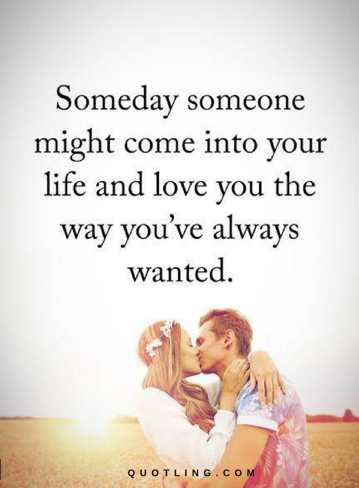 Love Quotes Someday Someone Might Come Into Your Life And Love You