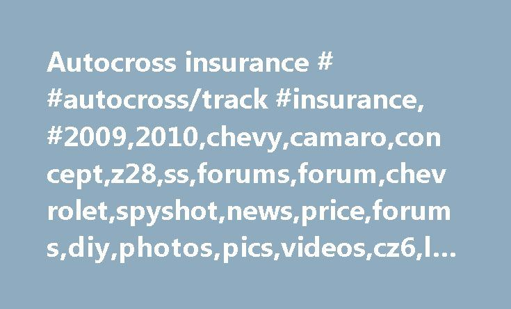 Autocross insurance # #autocross/track #insurance, #2009,2010,chevy,camaro,concept,z28,ss,forums,forum,chevrolet,spyshot,news,price,forums,diy,photos,pics,videos,cz6,ls1,ls2 http://singapore.remmont.com/autocross-insurance-autocrosstrack-insurance-20092010chevycamaroconceptz28ssforumsforumchevroletspyshotnewspriceforumsdiyphotospicsvideoscz6ls1ls2/  # Originally Posted by BMR Sales I didn't Vote, because I have 2 different answers. For Road Course events, I do buy insurance. For Auto-X, I do…