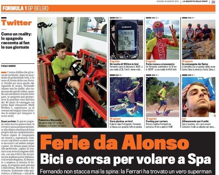"""Ferie da #Alonso: #bici e corsa per volare a Spa  L'unico dubbio che gli resta, dopo tre settimane di ferie, è lo stato di forma della sua #Ferrari. Perché per tutto quanto riguarda se stesso non ha dubbi sa di trovarsi in ottima forma per inseguire il terzo titolo. Ovviamente tanta bicicletta con  allenamenti duri, il suo #Garmin Edge  registra 218 km l'1 e 2 agosto, altri 102 il 3 agosto e il 6 agosto disputa una gara a cronometro, coprendo 19 km in 26'04"""" alla ottima media di 44,8 km/h."""